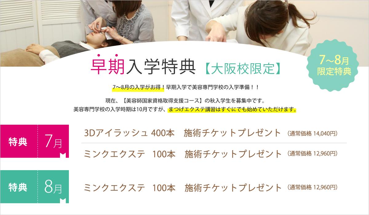 早期入学特典【大阪校限定】 7~8月に入学するとお得な特典が付いてきます!美容専門学校の入学時期は10月ですが、まつげエクステ講習はすぐにでも始めていただけます。エクステ施術チケット付き!